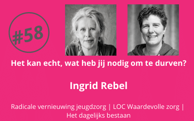 #58 Het kan echt, wat heb jij nodig om het te durven? – Ingrid Rebel (Radicale vernieuwing in de jeugdzorg | LOC Waardevolle Zorg | Het dagelijks bestaan)