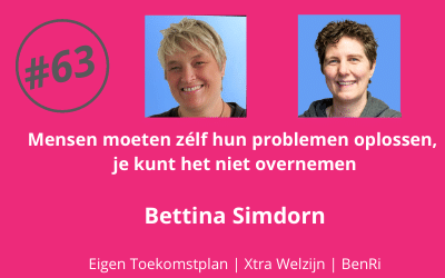 #63 Mensen moeten zélf hun problemen oplossen, je kunt het niet overnemen – Bettina Simdorn (Eigen Toekomstplan | Xtra Welzijn | BenRi)